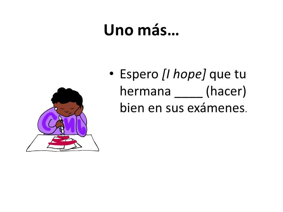 Uno más… Espero [I hope] que tu hermana ____ (hacer) bien en sus exámenes.